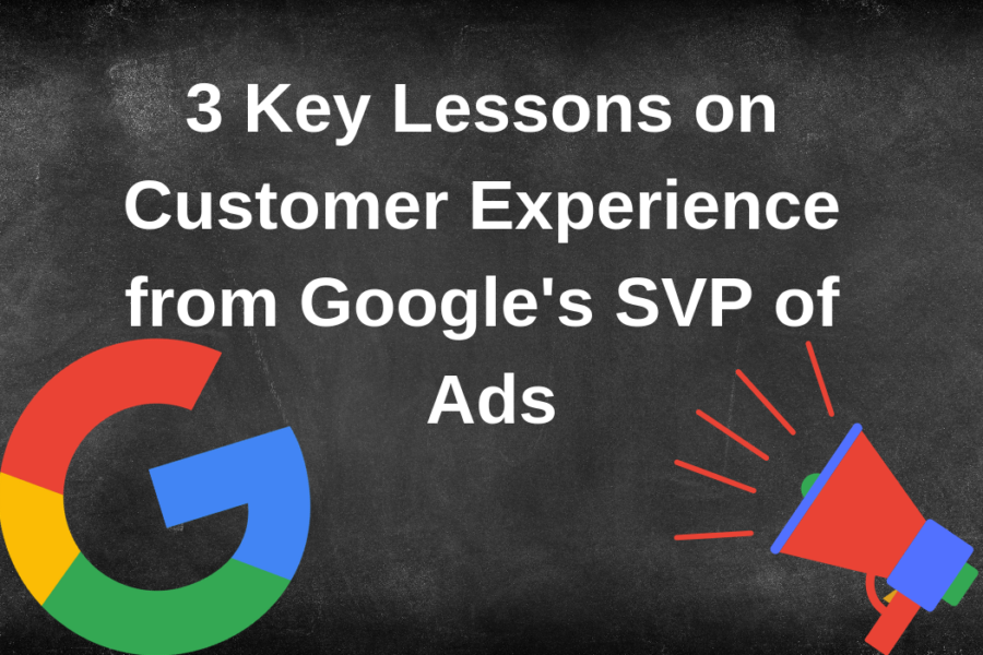 3 Key Lessons on Customer Experience from Google's SVP of Ads